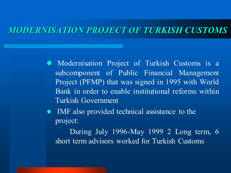 MODERNISATION MODERNISATION PROJECT OF TURKISH TURKISH CUSTOMS Modernisation Project of Turkish Customs is a subcomponent of Public Financial Management Project (PFMP) that was signed in 1995 with World Bank in order to enable institutional reforms within Turkish Government IMF also provided technical assistance to the project: During July 1996-May 1999 2 Long term, 6 short term advisors worked for Turkish Customs