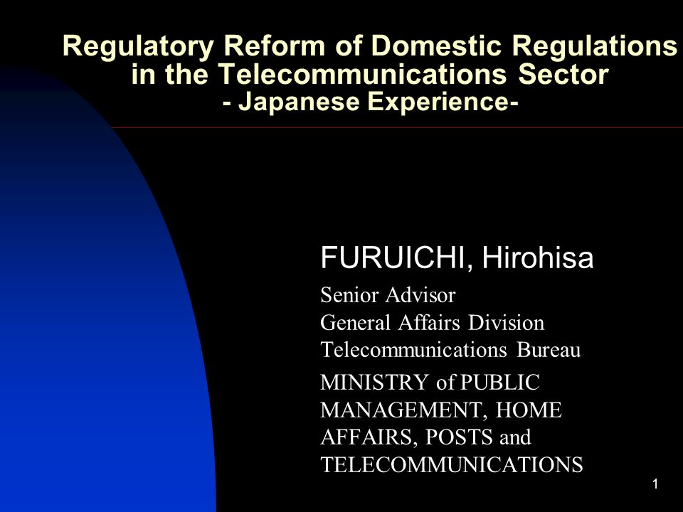 1 Regulatory Reform of Domestic Regulations in the Telecommunications Sector - Japanese Experience- FURUICHI, Hirohisa Senior Advisor General Affairs Division Telecommunications Bureau MINISTRY of PUBLIC MANAGEMENT, HOME AFFAIRS, POSTS and TELECOMMUNICATIONS