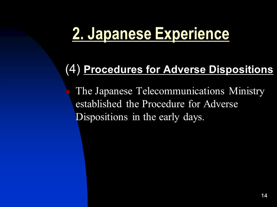 14 2. Japanese Experience (4) Procedures for Adverse Dispositions The Japanese Telecommunications Ministry established the Procedure for Adverse Dispo