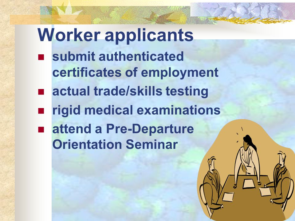 Worker applicants submit authenticated certificates of employment actual trade/skills testing rigid medical examinations attend a Pre-Departure Orient