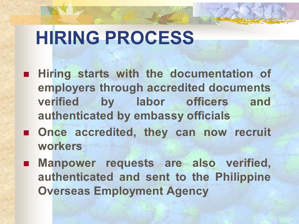 HIRING PROCESS Hiring starts with the documentation of employers through accredited documents verified by labor officers and authenticated by embassy officials Once accredited, they can now recruit workers Manpower requests are also verified, authenticated and sent to the Philippine Overseas Employment Agency