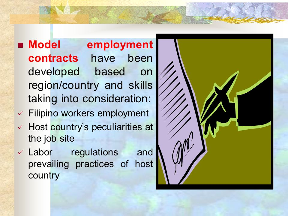 Model employment contracts have been developed based on region/country and skills taking into consideration: Filipino workers employment Host countrys peculiarities at the job site Labor regulations and prevailing practices of host country