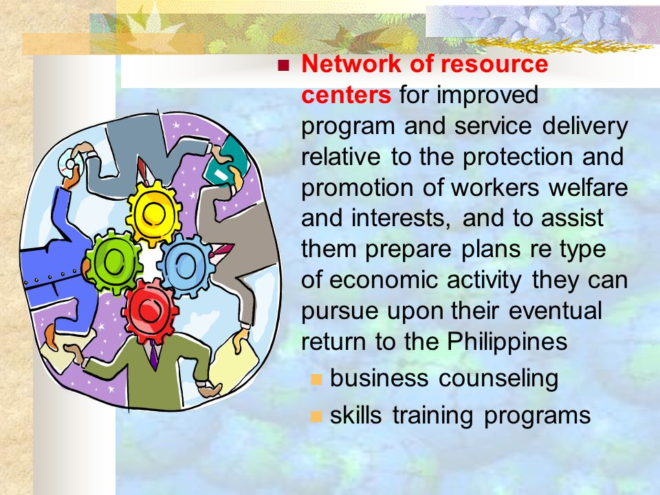 Network of resource centers for improved program and service delivery relative to the protection and promotion of workers welfare and interests, and to assist them prepare plans re type of economic activity they can pursue upon their eventual return to the Philippines business counseling skills training programs