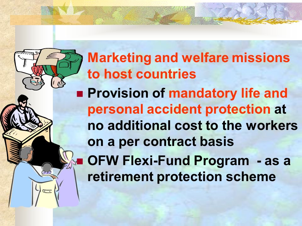 Marketing and welfare missions to host countries Provision of mandatory life and personal accident protection at no additional cost to the workers on a per contract basis OFW Flexi-Fund Program - as a retirement protection scheme