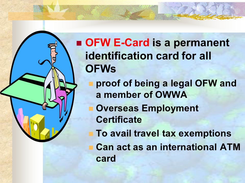 OFW E-Card is a permanent identification card for all OFWs proof of being a legal OFW and a member of OWWA Overseas Employment Certificate To avail travel tax exemptions Can act as an international ATM card
