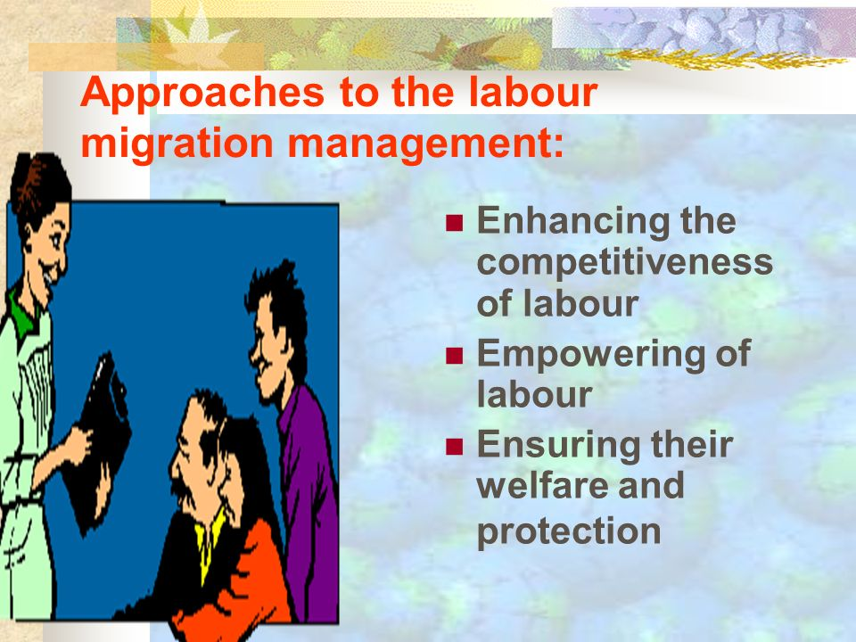 Approaches to the labour migration management: Enhancing the competitiveness of labour Empowering of labour Ensuring their welfare and protection