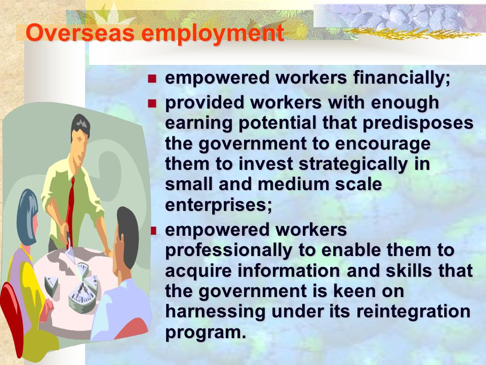 Overseas employment empowered workers financially; empowered workers financially; provided workers with enough earning potential that predisposes the government to encourage them to invest strategically in small and medium scale enterprises; provided workers with enough earning potential that predisposes the government to encourage them to invest strategically in small and medium scale enterprises; empowered workers professionally to enable them to acquire information and skills that the government is keen on harnessing under its reintegration program.