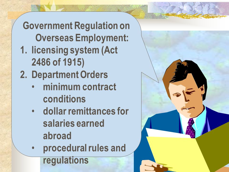 Government Regulation on Overseas Employment: 1.licensing system (Act 2486 of 1915) 2.Department Orders minimum contract conditions dollar remittances for salaries earned abroad procedural rules and regulations