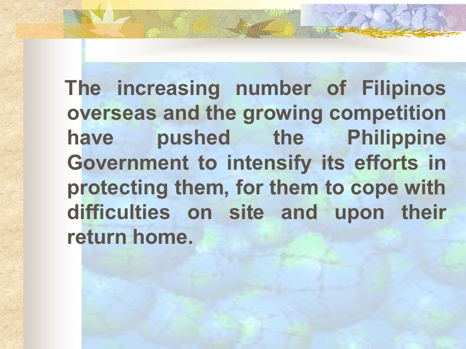 The increasing number of Filipinos overseas and the growing competition have pushed the Philippine Government to intensify its efforts in protecting them, for them to cope with difficulties on site and upon their return home.