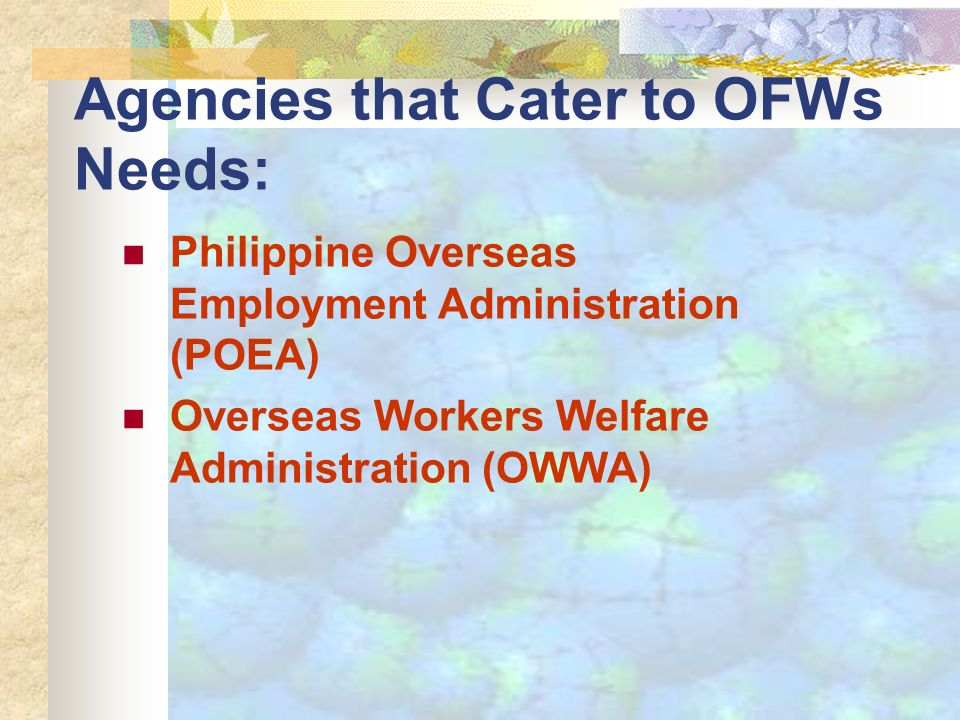 Agencies that Cater to OFWs Needs: Philippine Overseas Employment Administration (POEA) Overseas Workers Welfare Administration (OWWA)