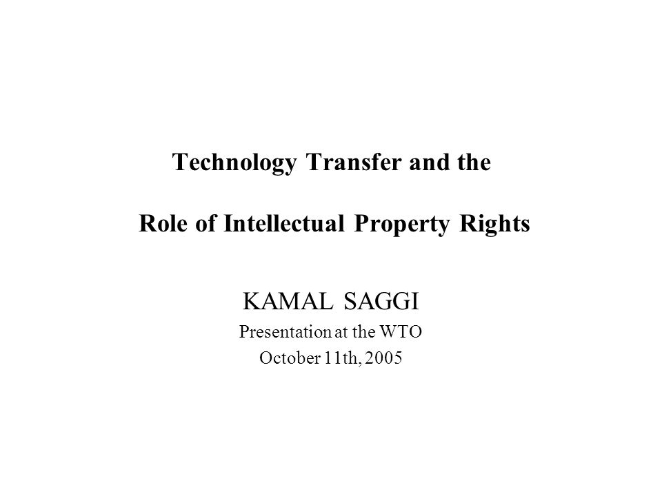 Technology Transfer and the Role of Intellectual Property Rights KAMAL SAGGI Presentation at the WTO October 11th, 2005
