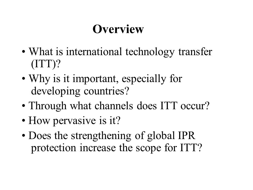 Overview What is international technology transfer (ITT)? Why is it important, especially for developing countries? Through what channels does ITT occ