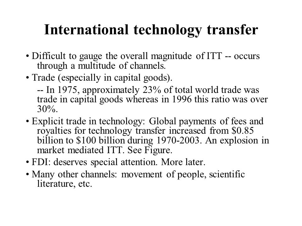 International technology transfer Difficult to gauge the overall magnitude of ITT -- occurs through a multitude of channels. Trade (especially in capi