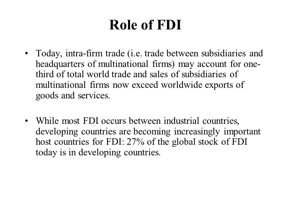 Role of FDI Today, intra-firm trade (i.e. trade between subsidiaries and headquarters of multinational firms) may account for one- third of total worl