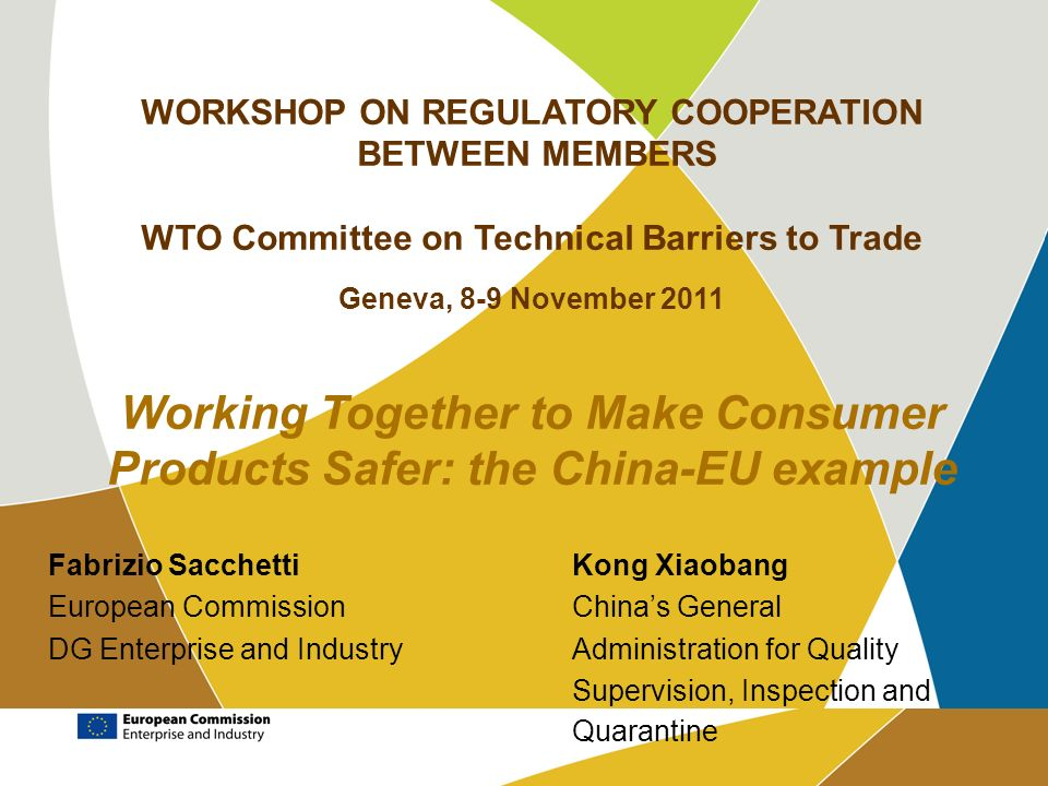 WORKSHOP ON REGULATORY COOPERATION BETWEEN MEMBERS WTO Committee on Technical Barriers to Trade Geneva, 8-9 November 2011 Working Together to Make Consumer Products Safer: the China-EU example Fabrizio SacchettiKong Xiaobang European CommissionChinas General DG Enterprise and IndustryAdministration for Quality Supervision, Inspection and Quarantine