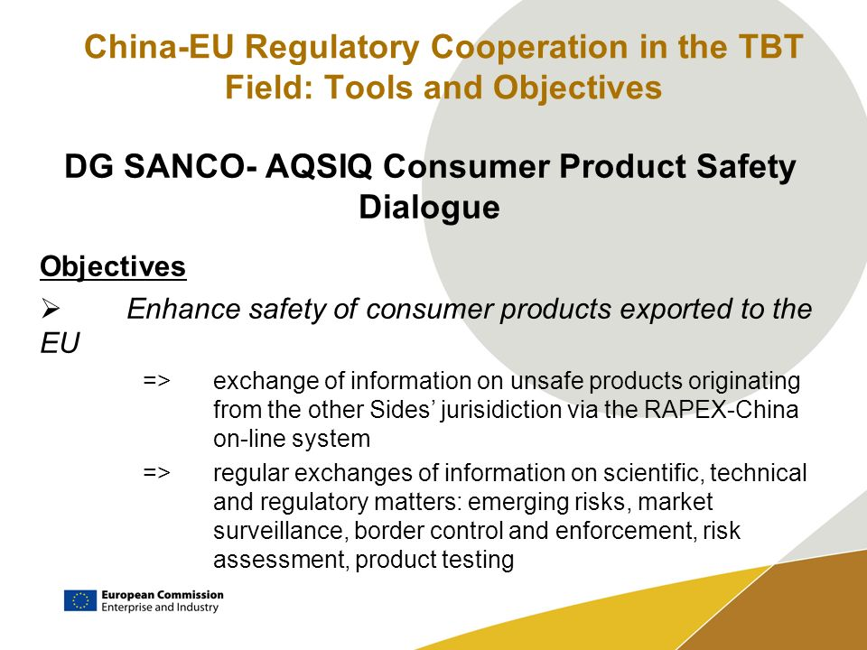 China-EU Regulatory Cooperation in the TBT Field: Tools and Objectives DG SANCO- AQSIQ Consumer Product Safety Dialogue Objectives Enhance safety of consumer products exported to the EU =>exchange of information on unsafe products originating from the other Sides jurisidiction via the RAPEX-China on-line system =>regular exchanges of information on scientific, technical and regulatory matters: emerging risks, market surveillance, border control and enforcement, risk assessment, product testing