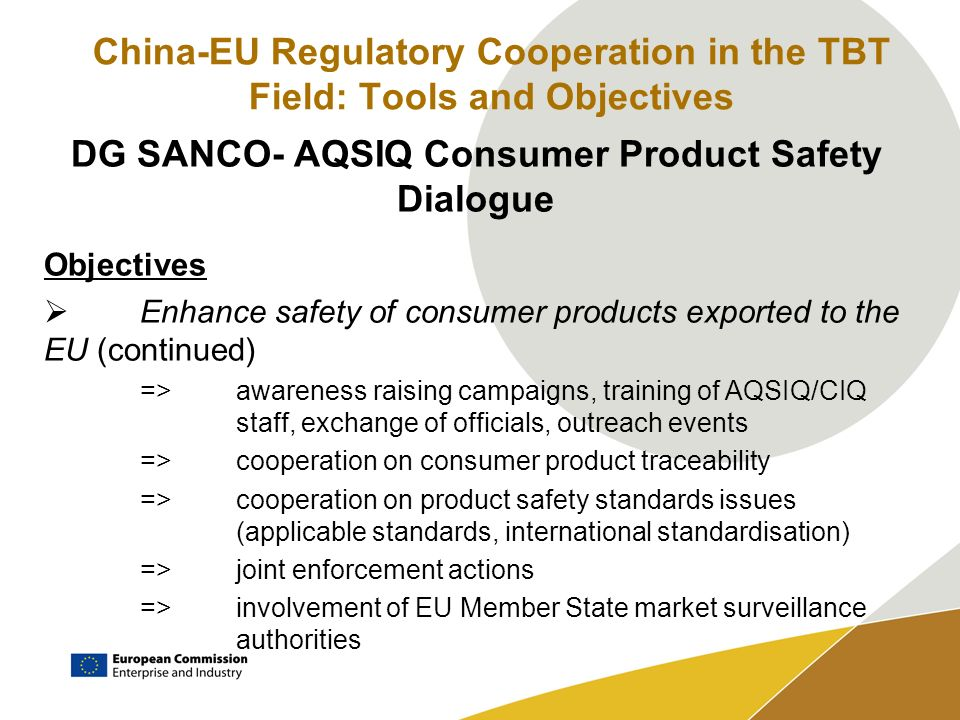 China-EU Regulatory Cooperation in the TBT Field: Tools and Objectives DG SANCO- AQSIQ Consumer Product Safety Dialogue Objectives Enhance safety of c