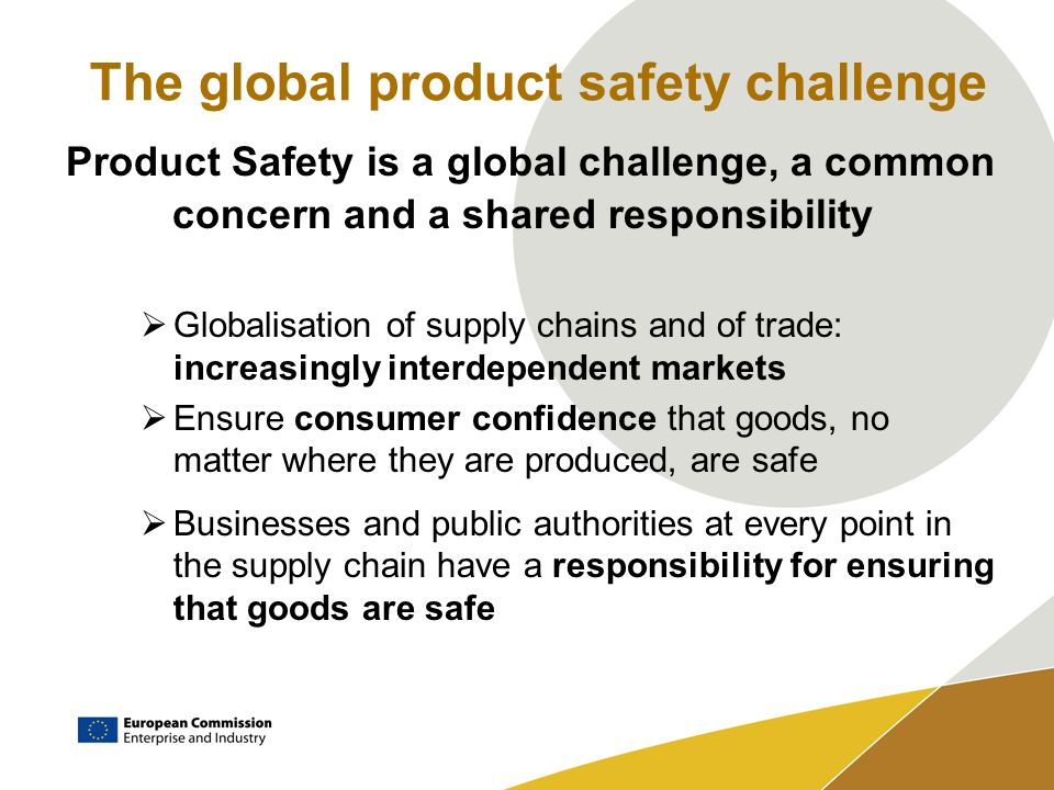 The global product safety challenge Product Safety is a global challenge, a common concern and a shared responsibility Globalisation of supply chains