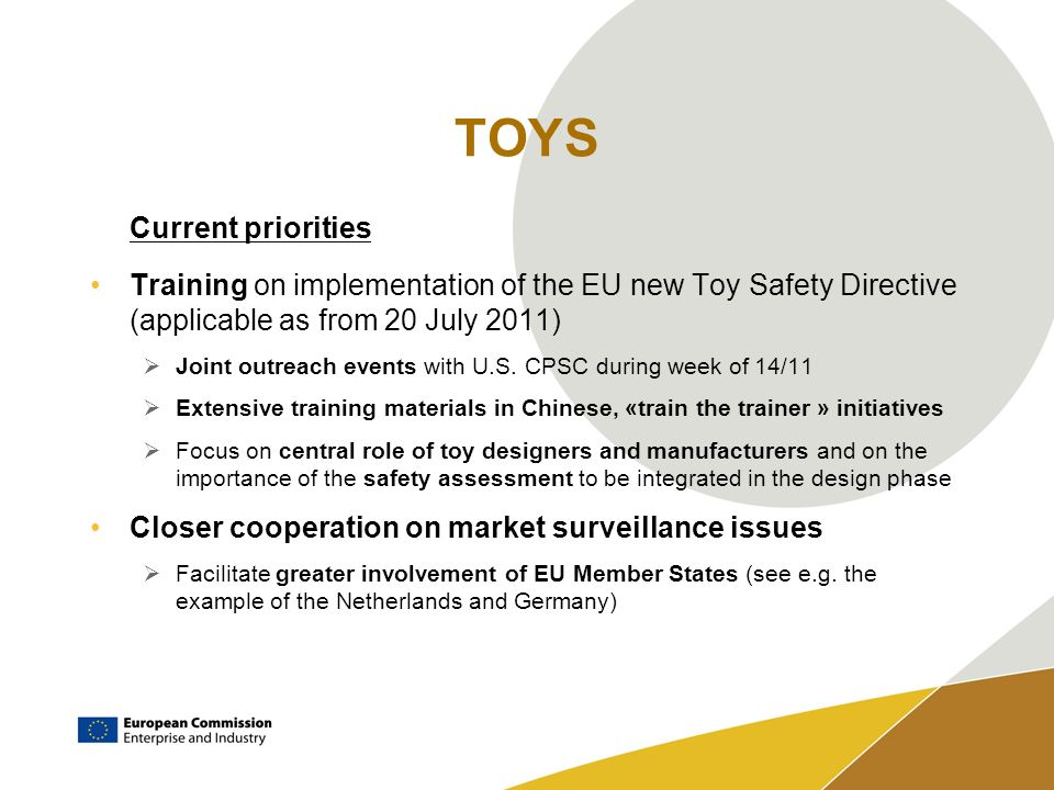 TOYS Current priorities Training on implementation of the EU new Toy Safety Directive (applicable as from 20 July 2011) Joint outreach events with U.S.