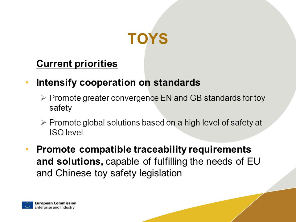 TOYS Current priorities Intensify cooperation on standards Promote greater convergence EN and GB standards for toy safety Promote global solutions based on a high level of safety at ISO level Promote compatible traceability requirements and solutions, capable of fulfilling the needs of EU and Chinese toy safety legislation