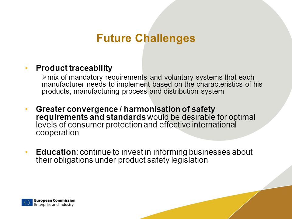 Future Challenges Product traceability mix of mandatory requirements and voluntary systems that each manufacturer needs to implement based on the characteristics of his products, manufacturing process and distribution system Greater convergence / harmonisation of safety requirements and standards would be desirable for optimal levels of consumer protection and effective international cooperation Education: continue to invest in informing businesses about their obligations under product safety legislation