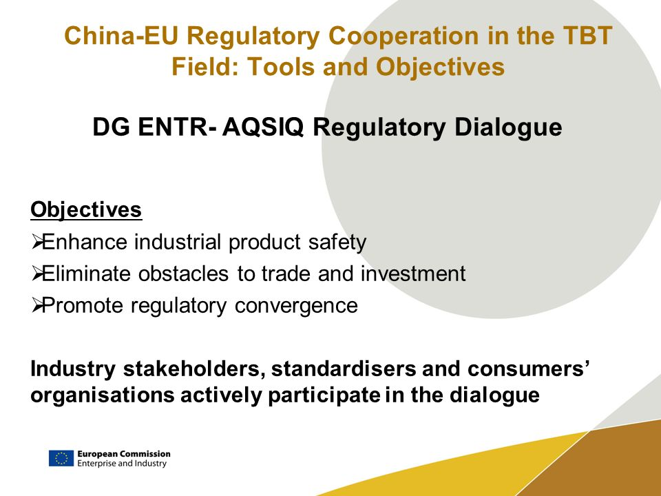 China-EU Regulatory Cooperation in the TBT Field: Tools and Objectives DG ENTR- AQSIQ Regulatory Dialogue 10 Working Groups 3 Cross-cutting: Conformity Assessment, Standardisation (G2G dialogue mirrored by MoU between SAC and the 3 European Standardisation Organisations), TBT 7 Sectoral: Electrical & Mechanical, Toys, Automobile, Chemicals, Pressure Equipment, Textiles, Wines and Spirits Oversight Annual Plenary Meetings at AQSIQ Vice-Minister and ENTR Director- General level