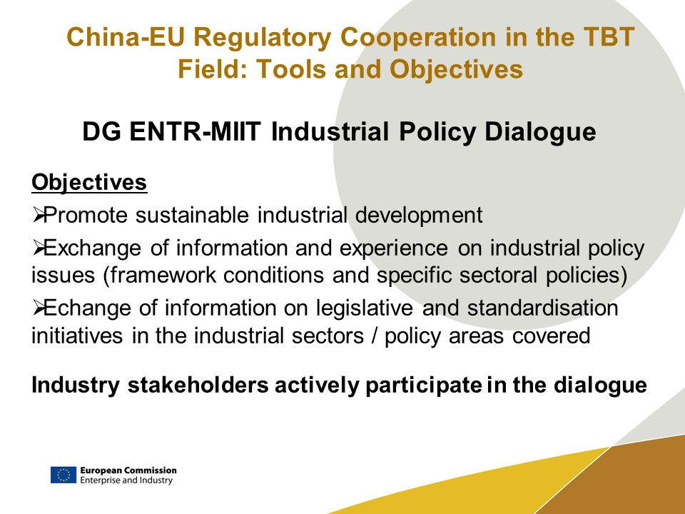 China-EU Regulatory Cooperation in the TBT Field: Tools and Objectives DG ENTR-MIIT Industrial Policy Dialogue Objectives Promote sustainable industrial development Exchange of information and experience on industrial policy issues (framework conditions and specific sectoral policies) Echange of information on legislative and standardisation initiatives in the industrial sectors / policy areas covered Industry stakeholders actively participate in the dialogue