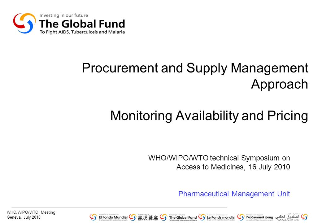 WHO/WIPO/WTO Meeting Geneva, July 2010 Presentation Outline 1.Global Fund grants: portfolio update and results 2.Global Fund approach to Procurement and Supply Management for health products 3.Monitoring availability and pricing