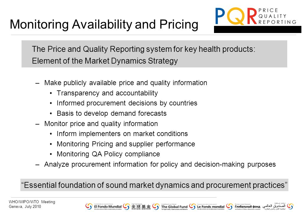 WHO/WIPO/WTO Meeting Geneva, July 2010 The Price and Quality Reporting system for key health products: Element of the Market Dynamics Strategy –Make publicly available price and quality information Transparency and accountability Informed procurement decisions by countries Basis to develop demand forecasts –Monitor price and quality information Inform implementers on market conditions Monitoring Pricing and supplier performance Monitoring QA Policy compliance –Analyze procurement information for policy and decision-making purposes Monitoring Availability and Pricing Essential foundation of sound market dynamics and procurement practices