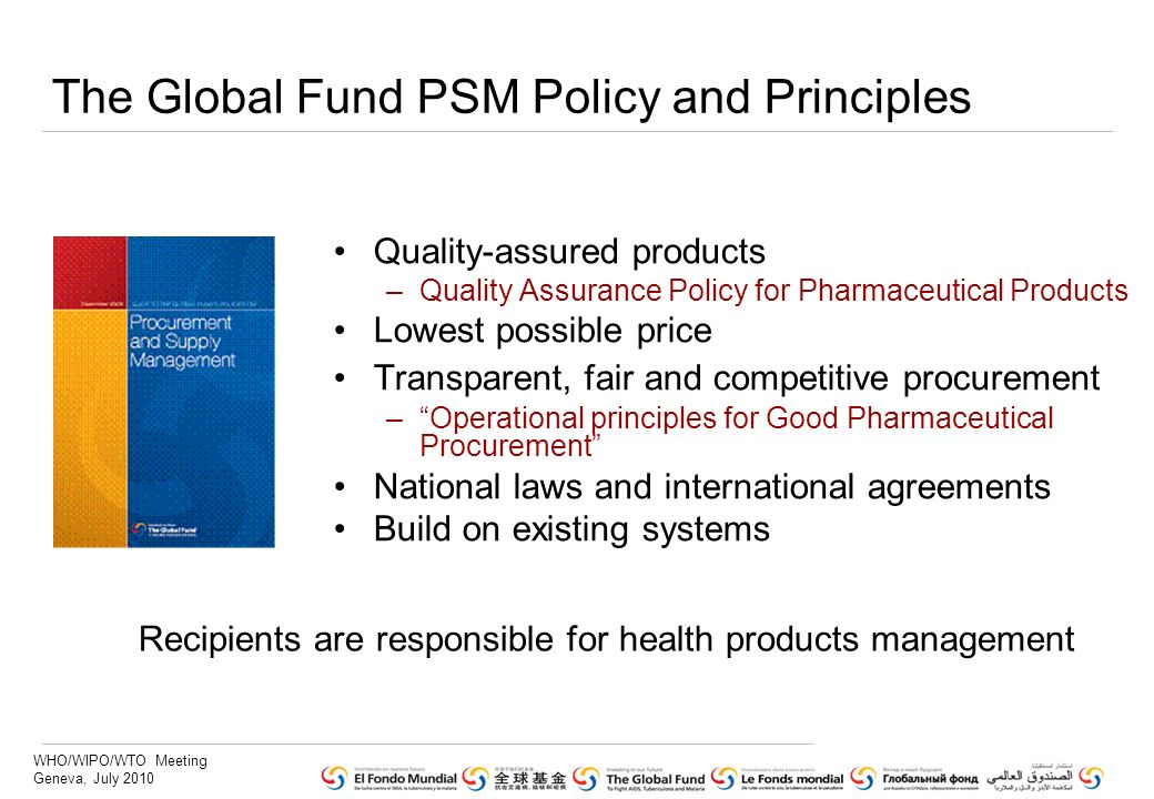 WHO/WIPO/WTO Meeting Geneva, July 2010 The Global Fund PSM Policy and Principles Quality-assured products –Quality Assurance Policy for Pharmaceutical Products Lowest possible price Transparent, fair and competitive procurement –Operational principles for Good Pharmaceutical Procurement National laws and international agreements Build on existing systems Recipients are responsible for health products management
