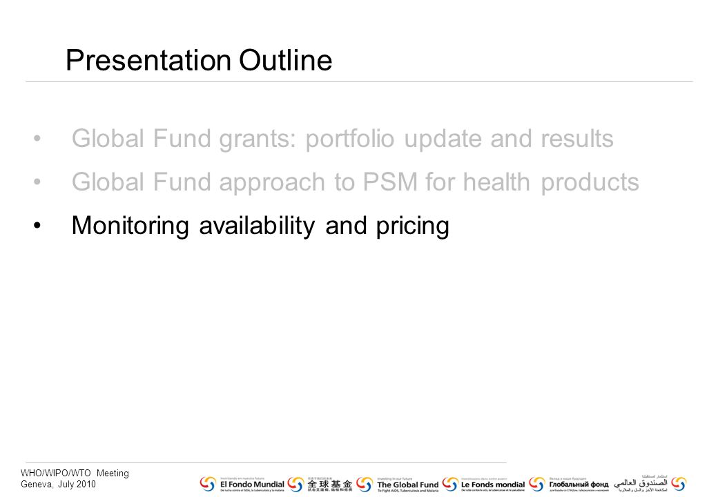 WHO/WIPO/WTO Meeting Geneva, July 2010 Presentation Outline Global Fund grants: portfolio update and results Global Fund approach to PSM for health products Monitoring availability and pricing