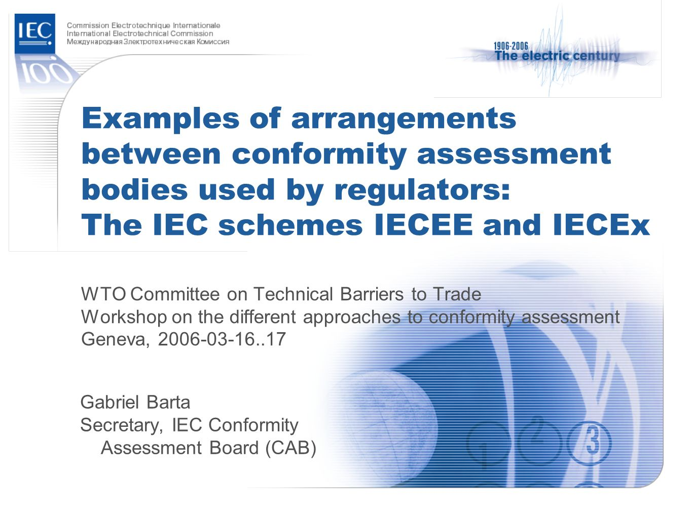 Examples of arrangements between conformity assessment bodies used by regulators: The IEC schemes IECEE and IECEx WTO Committee on Technical Barriers