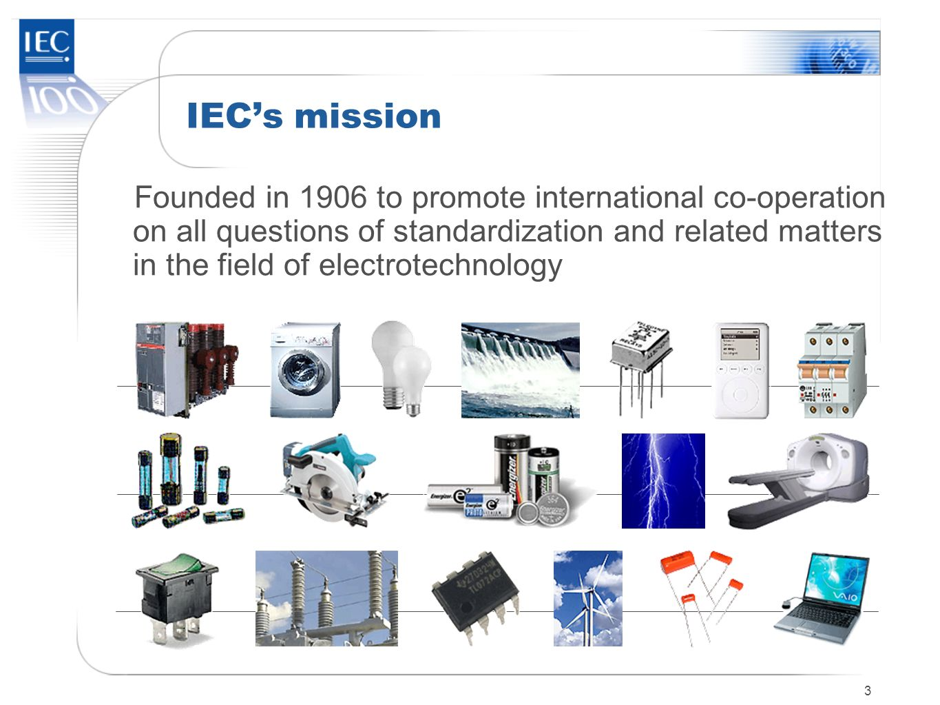 3 IECs mission Founded in 1906 to promote international co-operation on all questions of standardization and related matters in the field of electrote