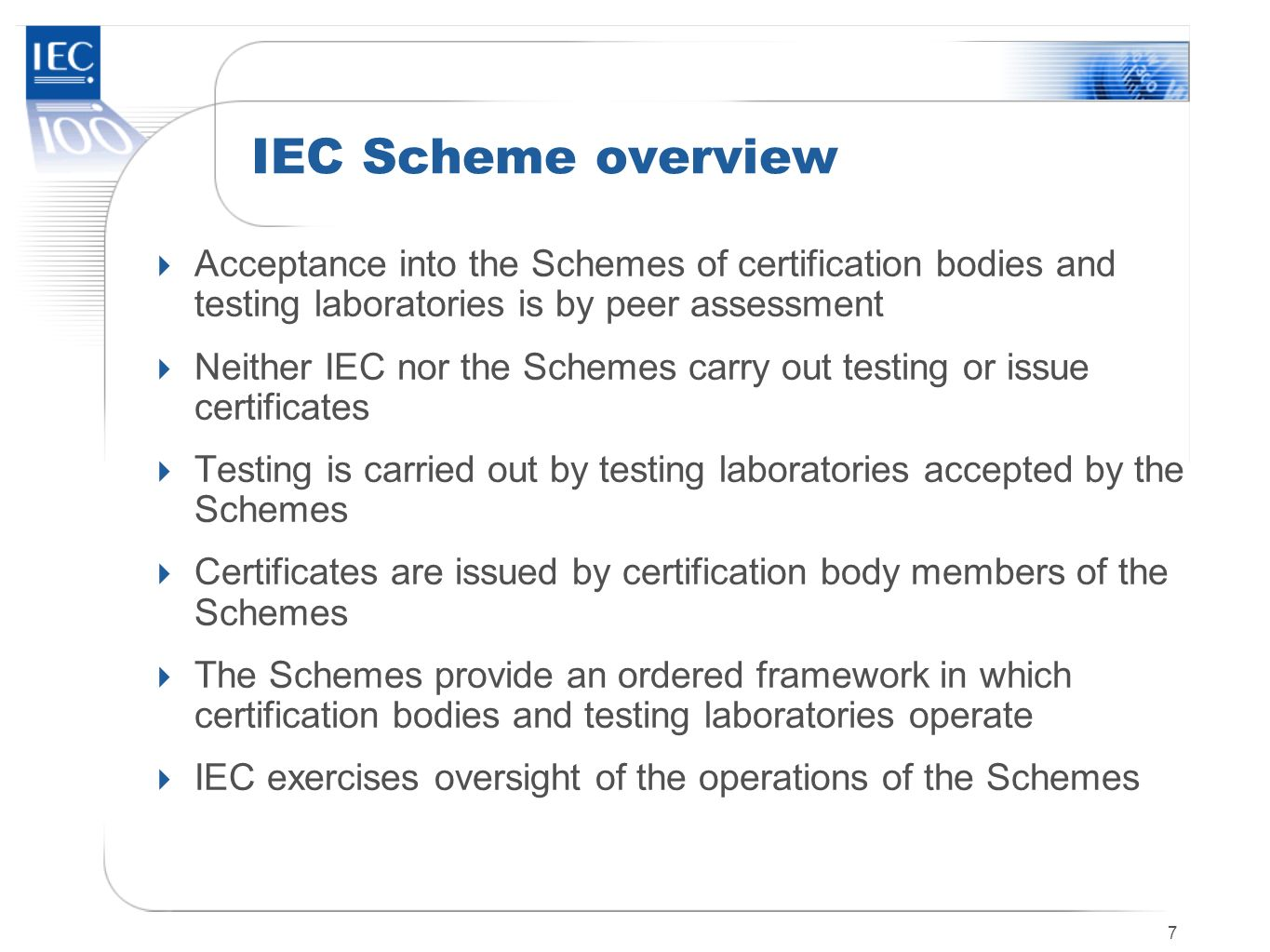 7 IEC Scheme overview Acceptance into the Schemes of certification bodies and testing laboratories is by peer assessment Neither IEC nor the Schemes c