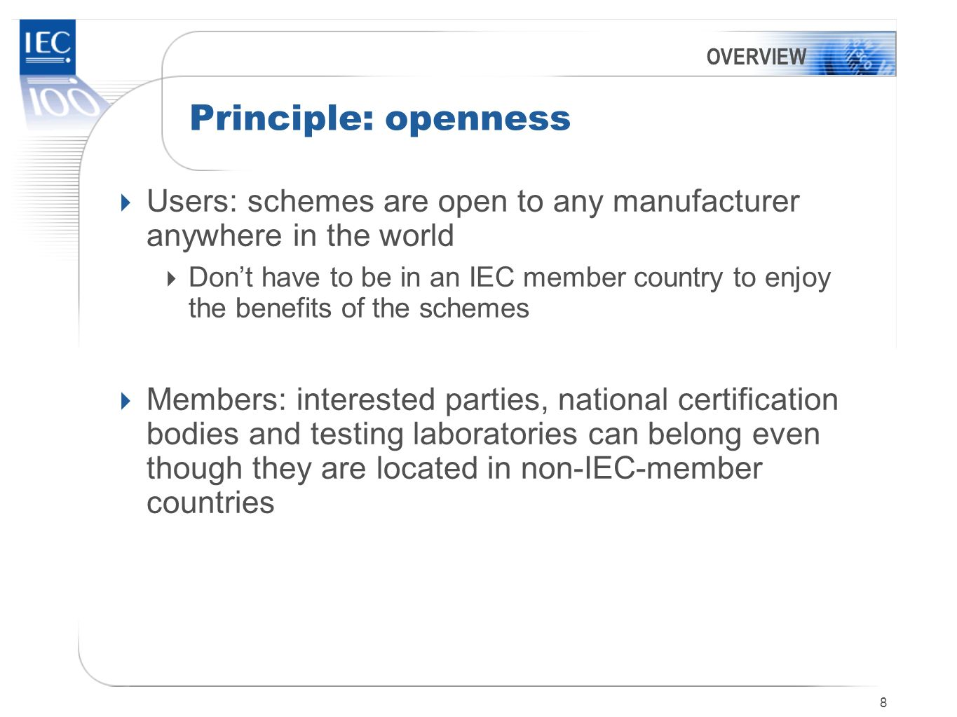 9 The Schemes are Product-based, not system-based, although IECQ has a system component Users of IEC international standards but structured to accommodate national differences Membership organizations Governed by the members Self-financing Managed by IEC staff Overseen by the IEC Conformity Assessment Board