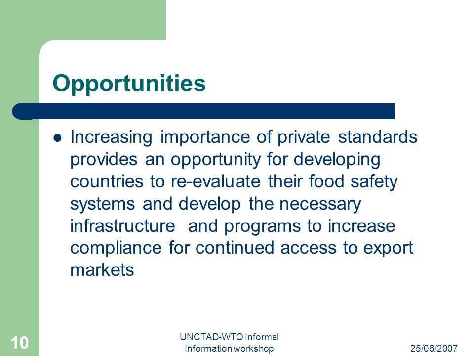 25/06/2007 UNCTAD-WTO Informal Information workshop 10 Opportunities Increasing importance of private standards provides an opportunity for developing countries to re-evaluate their food safety systems and develop the necessary infrastructure and programs to increase compliance for continued access to export markets