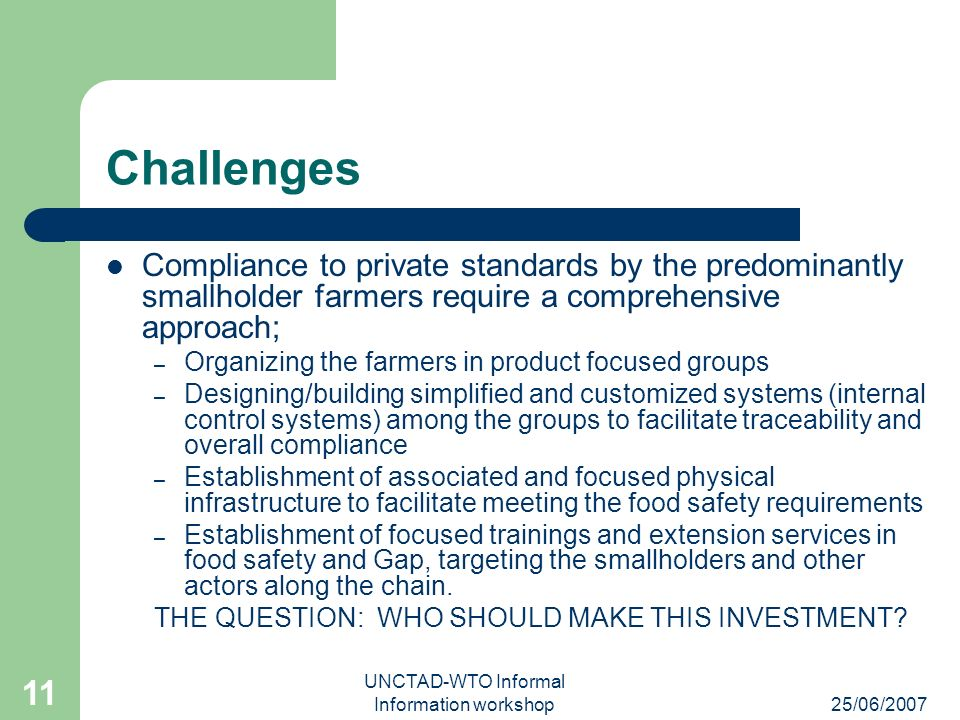 25/06/2007 UNCTAD-WTO Informal Information workshop 11 Challenges Compliance to private standards by the predominantly smallholder farmers require a c