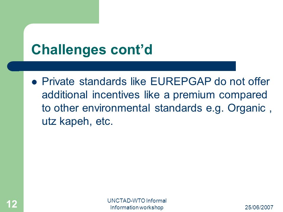 25/06/2007 UNCTAD-WTO Informal Information workshop 12 Challenges contd Private standards like EUREPGAP do not offer additional incentives like a premium compared to other environmental standards e.g.