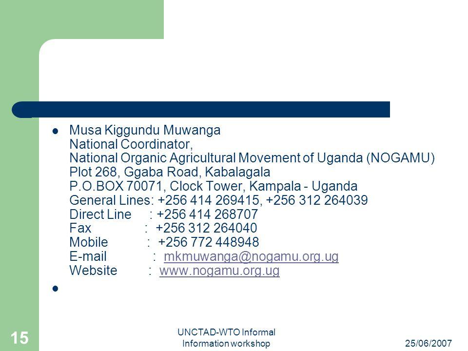 25/06/2007 UNCTAD-WTO Informal Information workshop 15 Musa Kiggundu Muwanga National Coordinator, National Organic Agricultural Movement of Uganda (N