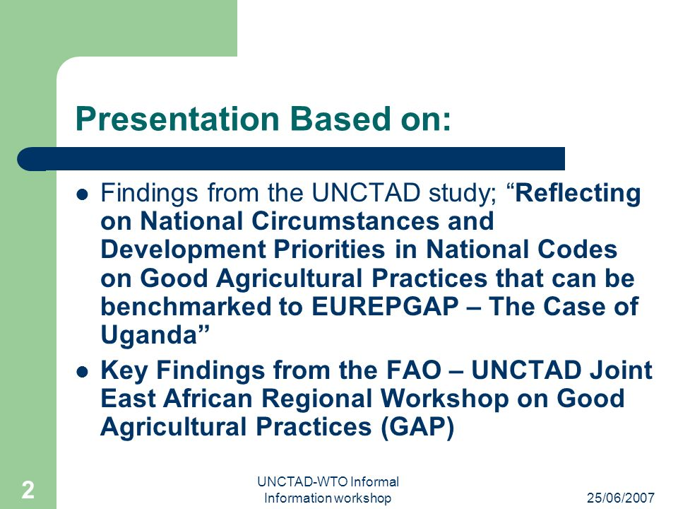 25/06/2007 UNCTAD-WTO Informal Information workshop 2 Presentation Based on: Findings from the UNCTAD study; Reflecting on National Circumstances and Development Priorities in National Codes on Good Agricultural Practices that can be benchmarked to EUREPGAP – The Case of Uganda Key Findings from the FAO – UNCTAD Joint East African Regional Workshop on Good Agricultural Practices (GAP)