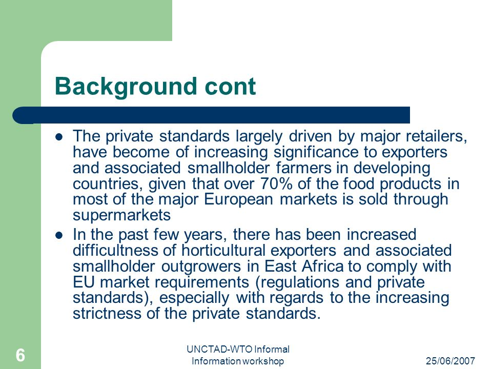 25/06/2007 UNCTAD-WTO Informal Information workshop 6 Background cont The private standards largely driven by major retailers, have become of increasing significance to exporters and associated smallholder farmers in developing countries, given that over 70% of the food products in most of the major European markets is sold through supermarkets In the past few years, there has been increased difficultness of horticultural exporters and associated smallholder outgrowers in East Africa to comply with EU market requirements (regulations and private standards), especially with regards to the increasing strictness of the private standards.
