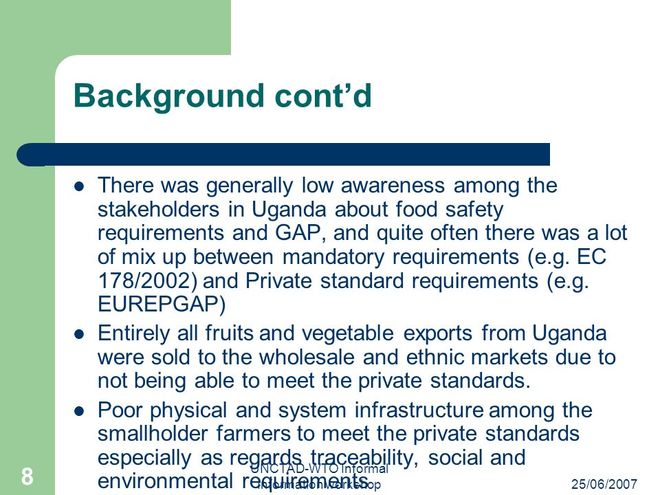 25/06/2007 UNCTAD-WTO Informal Information workshop 8 Background contd There was generally low awareness among the stakeholders in Uganda about food s