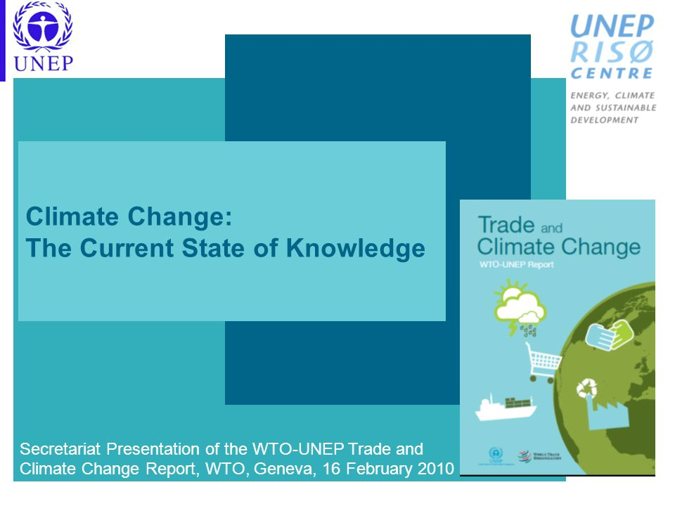 Climate Change: The Current State of Knowledge Secretariat Presentation of the WTO-UNEP Trade and Climate Change Report, WTO, Geneva, 16 February 2010