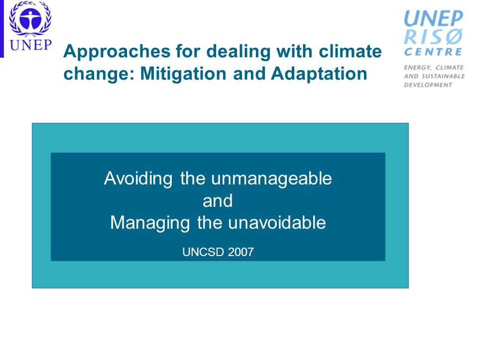 Approaches for dealing with climate change: Mitigation and Adaptation Avoiding the unmanageable and Managing the unavoidable UNCSD 2007