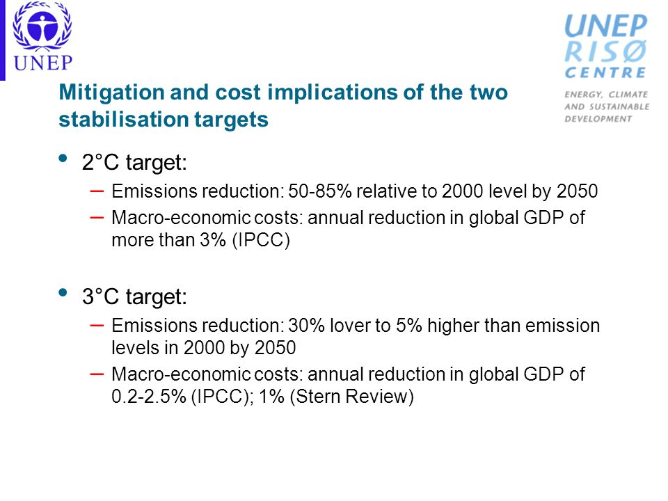 Mitigation and cost implications of the two stabilisation targets 2°C target: – Emissions reduction: 50-85% relative to 2000 level by 2050 – Macro-eco