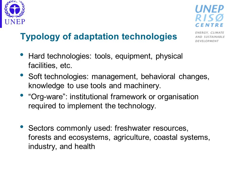 Typology of adaptation technologies Hard technologies: tools, equipment, physical facilities, etc. Soft technologies: management, behavioral changes,