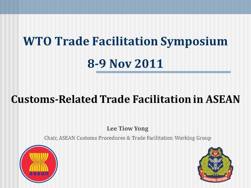 Customs-Related Trade Facilitation in ASEAN Lee Tiow Yong Chair, ASEAN Customs Procedures & Trade Facilitation Working Group WTO Trade Facilitation Sy