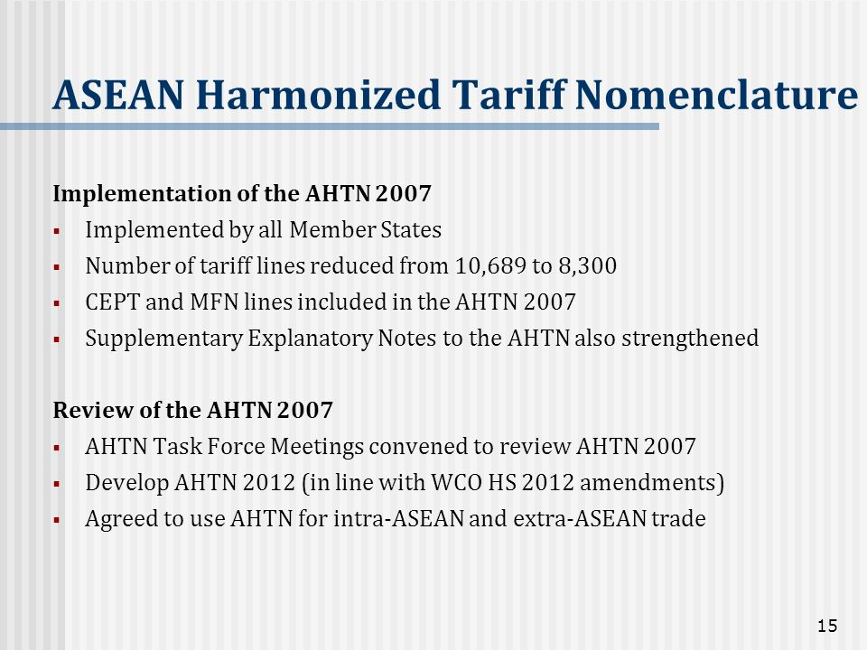 ASEAN Harmonized Tariff Nomenclature Implementation of the AHTN 2007 Implemented by all Member States Number of tariff lines reduced from 10,689 to 8,