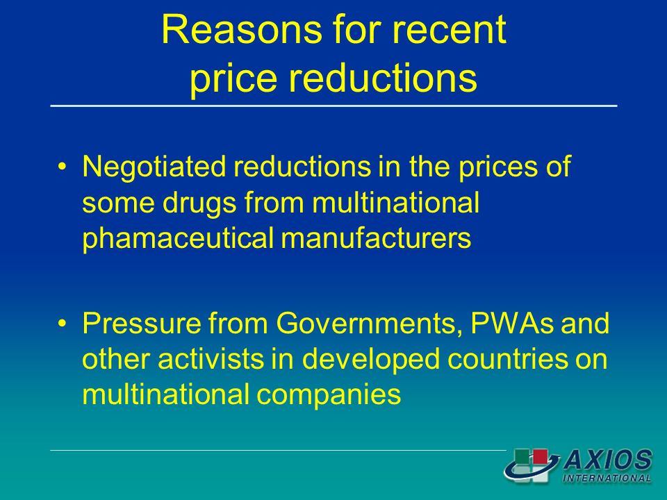 Reasons for recent price reductions Negotiated reductions in the prices of some drugs from multinational phamaceutical manufacturers Pressure from Governments, PWAs and other activists in developed countries on multinational companies