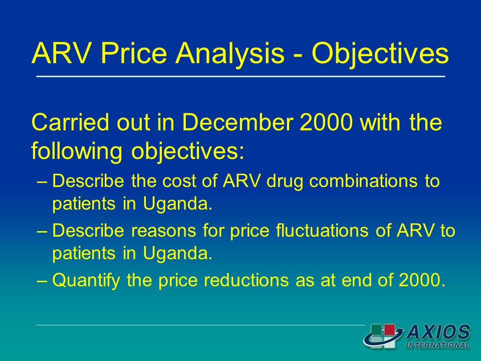 ARV Price Analysis - Objectives Carried out in December 2000 with the following objectives: –Describe the cost of ARV drug combinations to patients in Uganda.